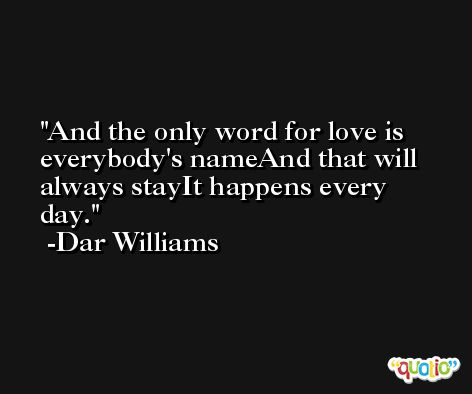 And the only word for love is everybody's nameAnd that will always stayIt happens every day. -Dar Williams