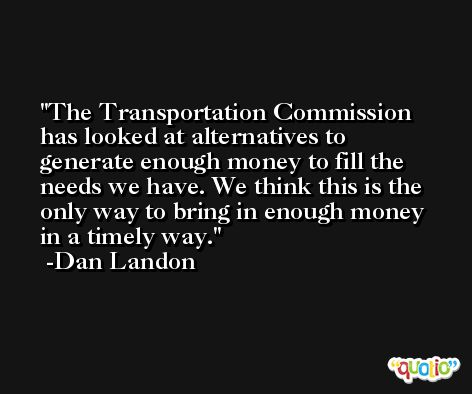 The Transportation Commission has looked at alternatives to generate enough money to fill the needs we have. We think this is the only way to bring in enough money in a timely way. -Dan Landon