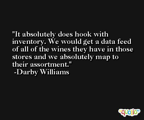It absolutely does hook with inventory. We would get a data feed of all of the wines they have in those stores and we absolutely map to their assortment. -Darby Williams