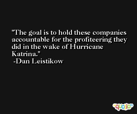 The goal is to hold these companies accountable for the profiteering they did in the wake of Hurricane Katrina. -Dan Leistikow