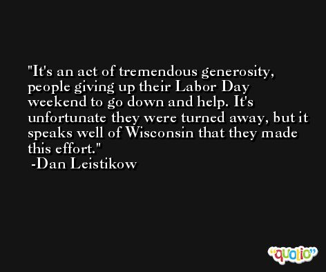 It's an act of tremendous generosity, people giving up their Labor Day weekend to go down and help. It's unfortunate they were turned away, but it speaks well of Wisconsin that they made this effort. -Dan Leistikow