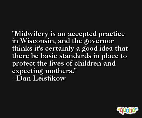 Midwifery is an accepted practice in Wisconsin, and the governor thinks it's certainly a good idea that there be basic standards in place to protect the lives of children and expecting mothers. -Dan Leistikow