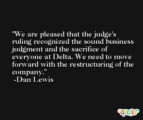 We are pleased that the judge's ruling recognized the sound business judgment and the sacrifice of everyone at Delta. We need to move forward with the restructuring of the company. -Dan Lewis