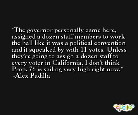 The governor personally came here, assigned a dozen staff members to work the hall like it was a political convention and it squeaked by with 11 votes. Unless they're going to assign a dozen staff to every voter in California, I don't think Prop. 76 is sailing very high right now. -Alex Padilla