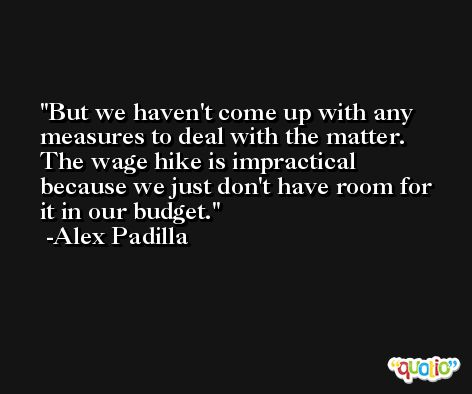 But we haven't come up with any measures to deal with the matter. The wage hike is impractical because we just don't have room for it in our budget. -Alex Padilla