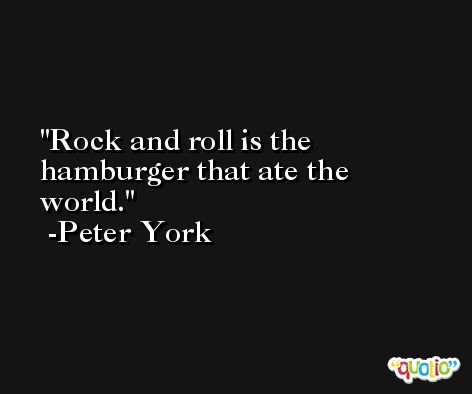 Rock and roll is the hamburger that ate the world. -Peter York