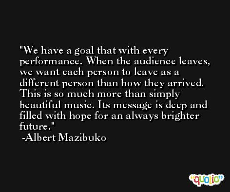 We have a goal that with every performance. When the audience leaves, we want each person to leave as a different person than how they arrived. This is so much more than simply beautiful music. Its message is deep and filled with hope for an always brighter future. -Albert Mazibuko