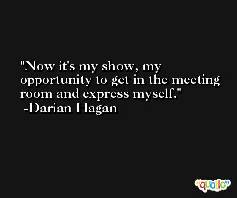Now it's my show, my opportunity to get in the meeting room and express myself. -Darian Hagan