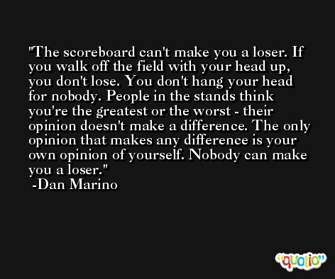 The scoreboard can't make you a loser. If you walk off the field with your head up, you don't lose. You don't hang your head for nobody. People in the stands think you're the greatest or the worst - their opinion doesn't make a difference. The only opinion that makes any difference is your own opinion of yourself. Nobody can make you a loser. -Dan Marino