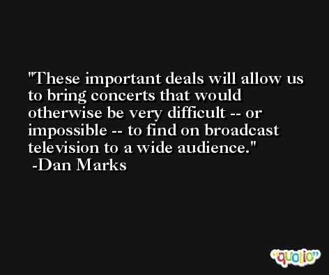 These important deals will allow us to bring concerts that would otherwise be very difficult -- or impossible -- to find on broadcast television to a wide audience. -Dan Marks