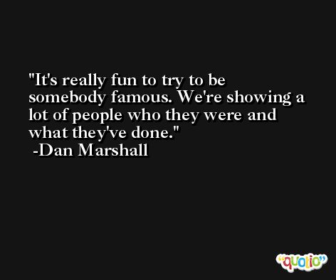 It's really fun to try to be somebody famous. We're showing a lot of people who they were and what they've done. -Dan Marshall