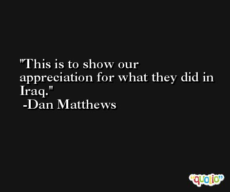 This is to show our appreciation for what they did in Iraq. -Dan Matthews