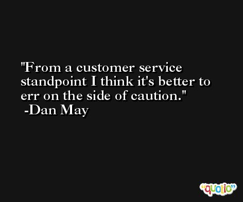 From a customer service standpoint I think it's better to err on the side of caution. -Dan May