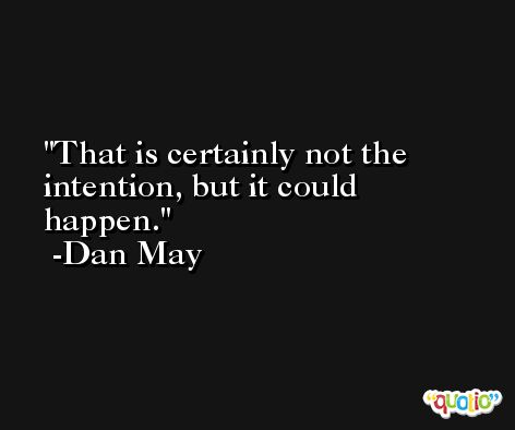 That is certainly not the intention, but it could happen. -Dan May