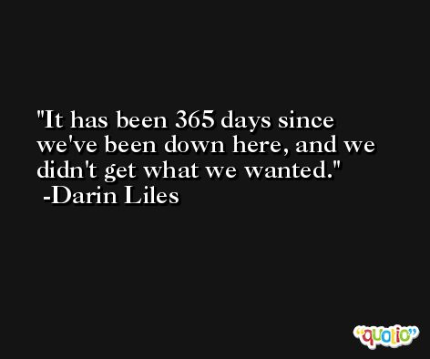 It has been 365 days since we've been down here, and we didn't get what we wanted. -Darin Liles