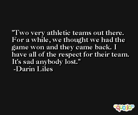 Two very athletic teams out there. For a while, we thought we had the game won and they came back. I have all of the respect for their team. It's sad anybody lost. -Darin Liles