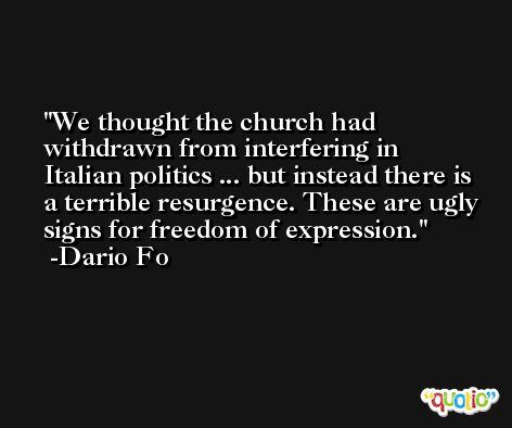 We thought the church had withdrawn from interfering in Italian politics ... but instead there is a terrible resurgence. These are ugly signs for freedom of expression. -Dario Fo