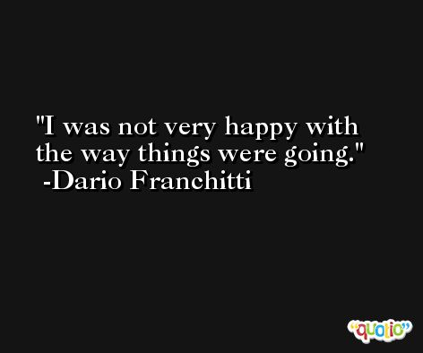I was not very happy with the way things were going. -Dario Franchitti