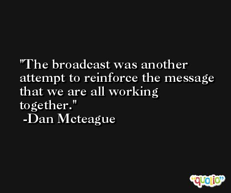 The broadcast was another attempt to reinforce the message that we are all working together. -Dan Mcteague