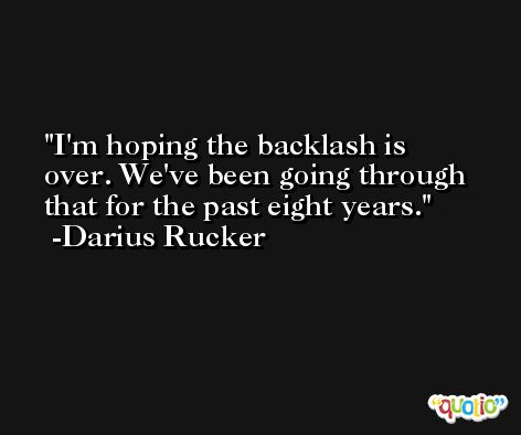 I'm hoping the backlash is over. We've been going through that for the past eight years. -Darius Rucker
