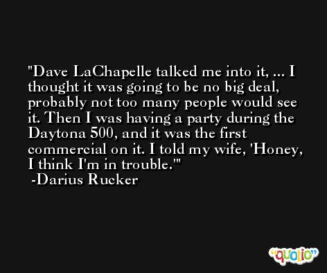 Dave LaChapelle talked me into it, ... I thought it was going to be no big deal, probably not too many people would see it. Then I was having a party during the Daytona 500, and it was the first commercial on it. I told my wife, 'Honey, I think I'm in trouble.' -Darius Rucker