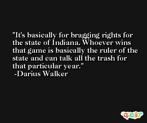 It's basically for bragging rights for the state of Indiana. Whoever wins that game is basically the ruler of the state and can talk all the trash for that particular year. -Darius Walker