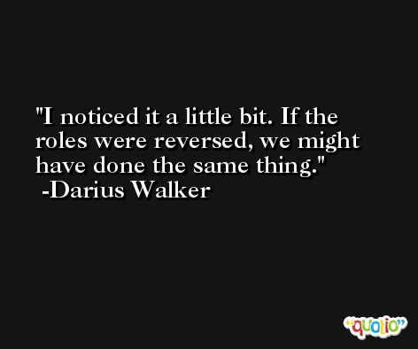 I noticed it a little bit. If the roles were reversed, we might have done the same thing. -Darius Walker