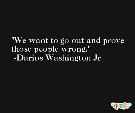 We want to go out and prove those people wrong. -Darius Washington Jr
