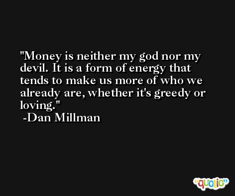 Money is neither my god nor my devil. It is a form of energy that tends to make us more of who we already are, whether it's greedy or loving. -Dan Millman