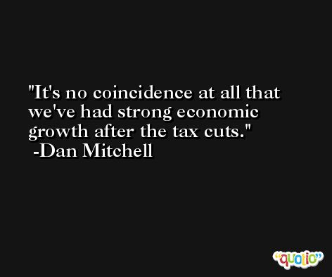 It's no coincidence at all that we've had strong economic growth after the tax cuts. -Dan Mitchell