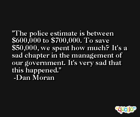 The police estimate is between $600,000 to $700,000. To save $50,000, we spent how much? It's a sad chapter in the management of our government. It's very sad that this happened. -Dan Moran