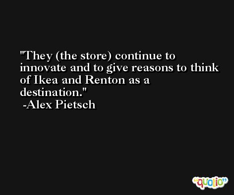 They (the store) continue to innovate and to give reasons to think of Ikea and Renton as a destination. -Alex Pietsch