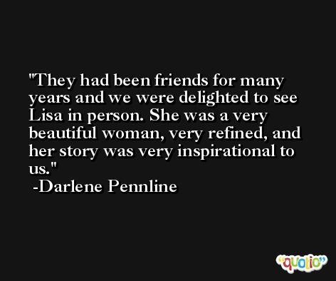 They had been friends for many years and we were delighted to see Lisa in person. She was a very beautiful woman, very refined, and her story was very inspirational to us. -Darlene Pennline