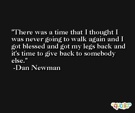 There was a time that I thought I was never going to walk again and I got blessed and got my legs back and it's time to give back to somebody else. -Dan Newman