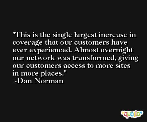 This is the single largest increase in coverage that our customers have ever experienced. Almost overnight our network was transformed, giving our customers access to more sites in more places. -Dan Norman