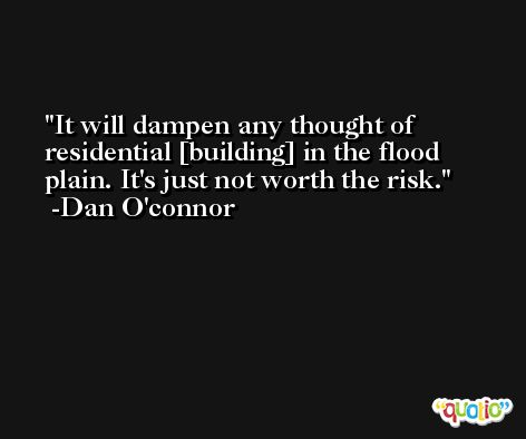 It will dampen any thought of residential [building] in the flood plain. It's just not worth the risk. -Dan O'connor