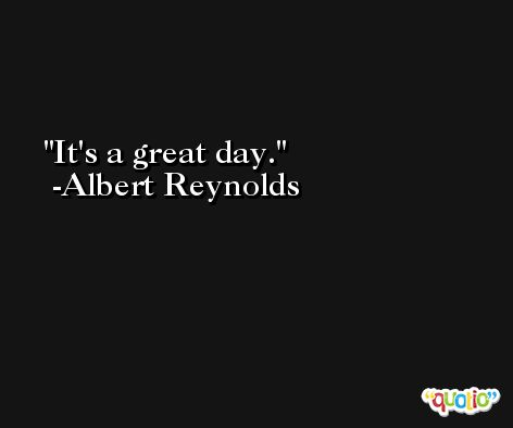 It's a great day. -Albert Reynolds