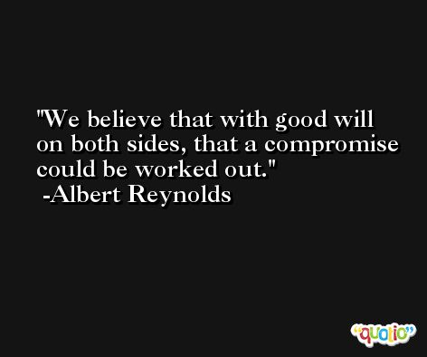 We believe that with good will on both sides, that a compromise could be worked out. -Albert Reynolds