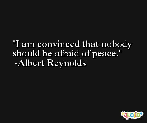 I am convinced that nobody should be afraid of peace. -Albert Reynolds