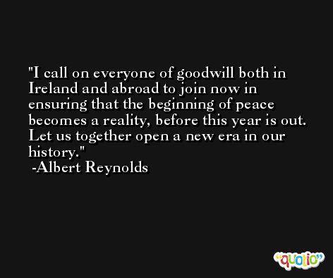 I call on everyone of goodwill both in Ireland and abroad to join now in ensuring that the beginning of peace becomes a reality, before this year is out. Let us together open a new era in our history. -Albert Reynolds