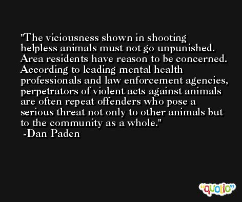 The viciousness shown in shooting helpless animals must not go unpunished. Area residents have reason to be concerned. According to leading mental health professionals and law enforcement agencies, perpetrators of violent acts against animals are often repeat offenders who pose a serious threat not only to other animals but to the community as a whole. -Dan Paden
