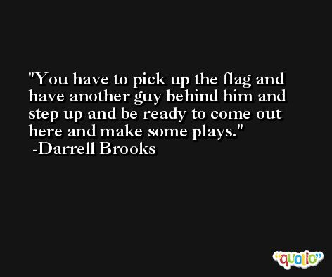 You have to pick up the flag and have another guy behind him and step up and be ready to come out here and make some plays. -Darrell Brooks