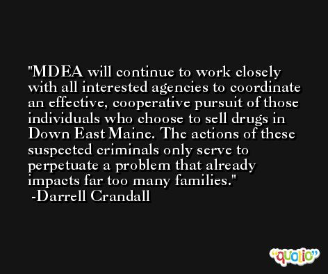 MDEA will continue to work closely with all interested agencies to coordinate an effective, cooperative pursuit of those individuals who choose to sell drugs in Down East Maine. The actions of these suspected criminals only serve to perpetuate a problem that already impacts far too many families. -Darrell Crandall