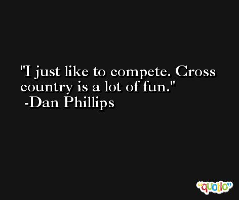 I just like to compete. Cross country is a lot of fun. -Dan Phillips