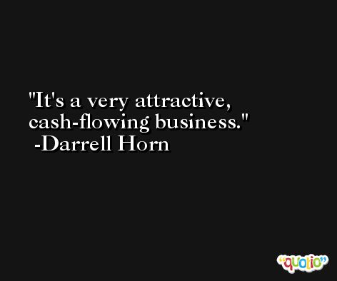 It's a very attractive, cash-flowing business. -Darrell Horn