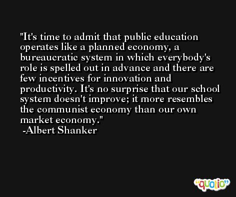 It's time to admit that public education operates like a planned economy, a bureaucratic system in which everybody's role is spelled out in advance and there are few incentives for innovation and productivity. It's no surprise that our school system doesn't improve; it more resembles the communist economy than our own market economy. -Albert Shanker