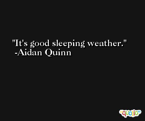 It's good sleeping weather. -Aidan Quinn
