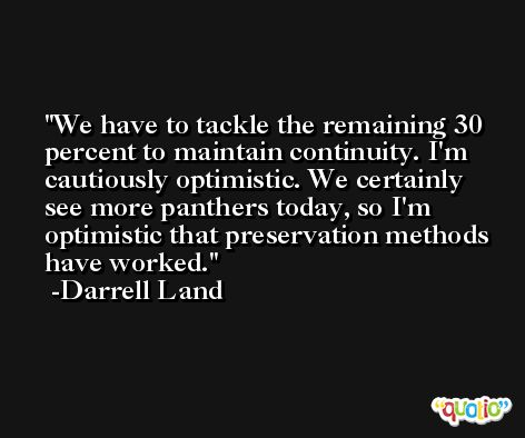 We have to tackle the remaining 30 percent to maintain continuity. I'm cautiously optimistic. We certainly see more panthers today, so I'm optimistic that preservation methods have worked. -Darrell Land