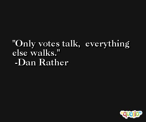 Only votes talk,  everything else walks. -Dan Rather