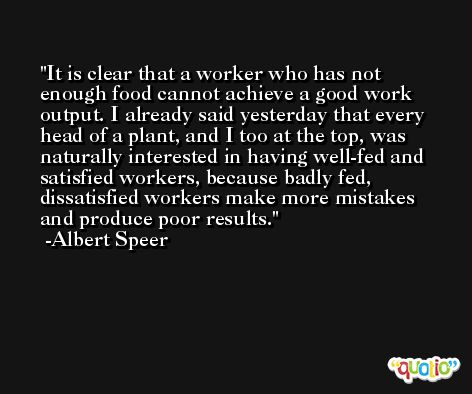 It is clear that a worker who has not enough food cannot achieve a good work output. I already said yesterday that every head of a plant, and I too at the top, was naturally interested in having well-fed and satisfied workers, because badly fed, dissatisfied workers make more mistakes and produce poor results. -Albert Speer